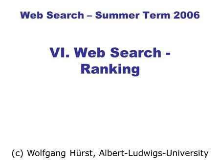 Web Search – Summer Term 2006 VI. Web Search - Ranking (c) Wolfgang Hürst, Albert-Ludwigs-University.