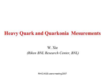 RHIC/AGS users meeting 2007 Heavy Quark and Quarkonia Mesurements W. Xie (Riken BNL Research Center, BNL)