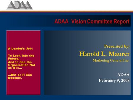 ADAA Vision Committee Report Presented by: Harold L. Maurer Marketing General Inc. ADAA February 9, 2008 A Leader's Job: To Look Into the Future, And to.