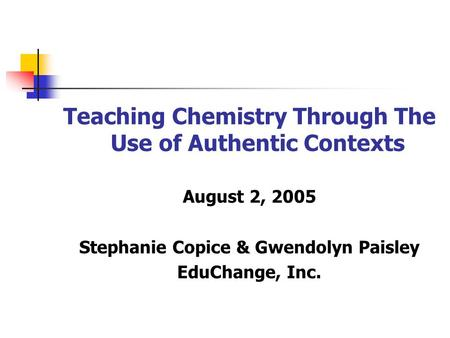 Teaching Chemistry Through The Use of Authentic Contexts August 2, 2005 Stephanie Copice & Gwendolyn Paisley EduChange, Inc.