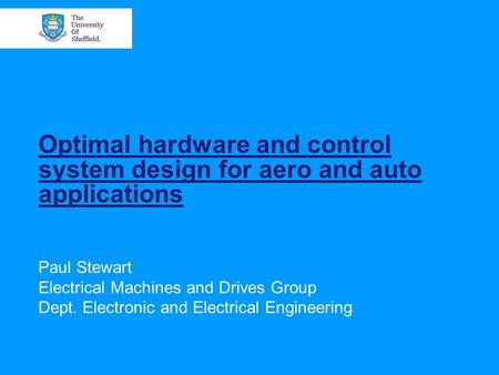 Optimal hardware and control system design for aero and auto applications Paul Stewart Electrical Machines and Drives Group Dept. Electronic and Electrical.