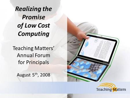 Realizing the Promise of Low Cost Computing Teaching Matters' Annual Forum for Principals August 5 th, 2008.