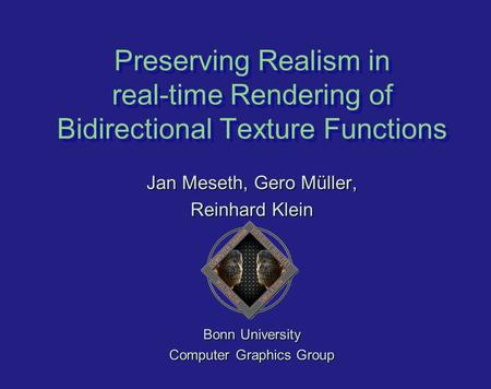 Preserving Realism in real-time Rendering of Bidirectional Texture Functions Jan Meseth, Gero Müller, Reinhard Klein Bonn University Computer Graphics.