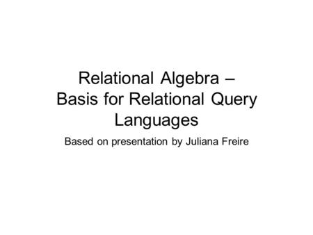 Relational Algebra – Basis for Relational Query Languages Based on presentation by Juliana Freire.