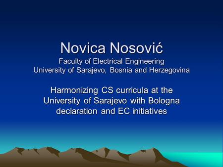 Novica Nosović Faculty of Electrical Engineering University of Sarajevo, Bosnia and Herzegovina Harmonizing CS curricula at the University of Sarajevo.