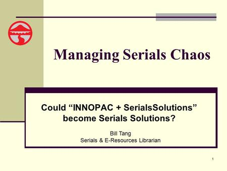 "1 Managing Serials Chaos Could ""INNOPAC + SerialsSolutions"" become Serials Solutions? Bill Tang Serials & E-Resources Librarian."