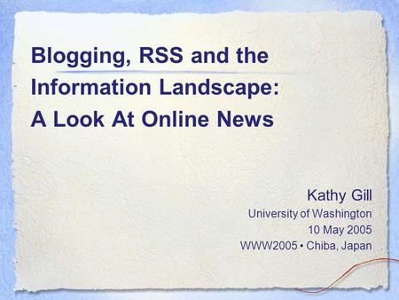 Blogging, RSS and the Information Landscape: A Look At Online News Kathy Gill University of Washington 10 May 2005 WWW2005 Chiba, Japan.