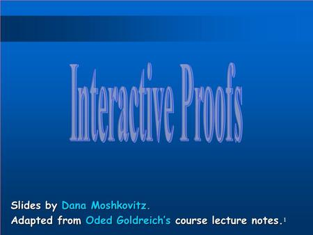 1 Slides by Dana Moshkovitz. Adapted from Oded Goldreich's course lecture notes.