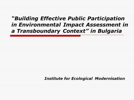 """Building Effective Public Participation in Environmental Impact Assessment in a Transboundary Context"" in Bulgaria Institute for Ecological Modernisation."