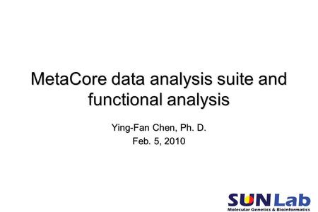 MetaCore data analysis suite and functional analysis Ying-Fan Chen, Ph. D. Feb. 5, 2010.