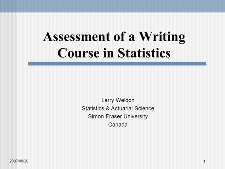 1 Assessment of a Writing Course in Statistics Larry Weldon Statistics & Actuarial Science Simon Fraser University Canada 2007/08/20.
