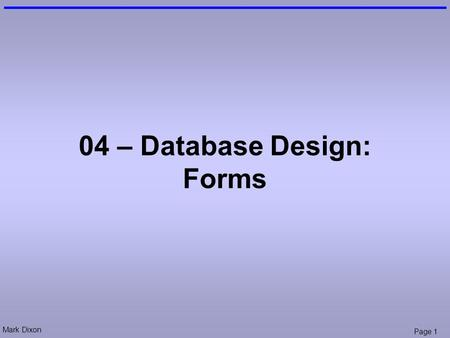 Mark Dixon Page 1 04 – Database Design: Forms. Mark Dixon Page 2 Session Aims & Objectives Aims –To allow easier data entry using forms Objectives, by.