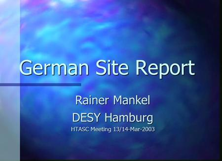 German Site Report Rainer Mankel DESY Hamburg HTASC Meeting 13/14-Mar-2003.