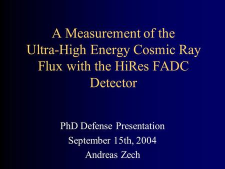 A Measurement of the Ultra-High Energy Cosmic Ray Flux with the HiRes FADC Detector PhD Defense Presentation September 15th, 2004 Andreas Zech.