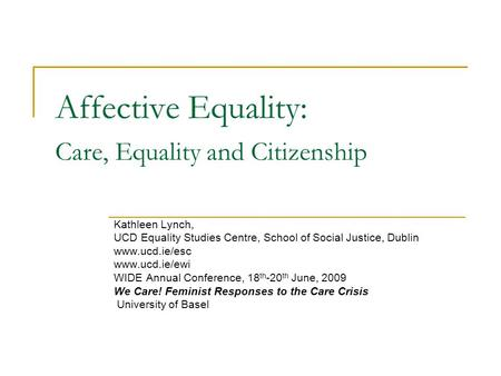 Affective Equality: Care, Equality and Citizenship Kathleen Lynch, UCD Equality Studies Centre, School of Social Justice, Dublin www.ucd.ie/esc www.ucd.ie/ewi.