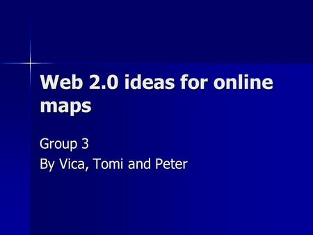Web 2.0 ideas for online maps Group 3 By Vica, Tomi and Peter.