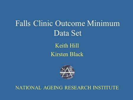 Falls Clinic Outcome Minimum Data Set Keith Hill Kirsten Black NATIONAL AGEING RESEARCH INSTITUTE.