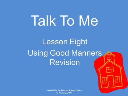 Produced by the Riverina Schools Project Partnership, 2009 Talk To Me Lesson Eight Using Good Manners Revision.