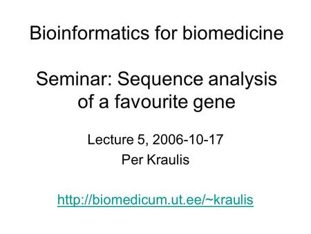 Bioinformatics for biomedicine Seminar: Sequence analysis of a favourite gene Lecture 5, 2006-10-17 Per Kraulis
