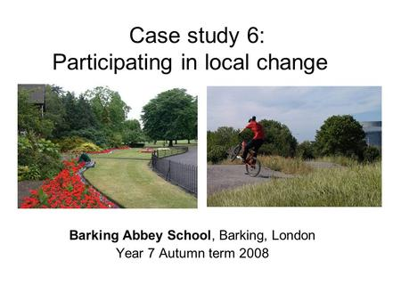 Case study 6: Participating in local change Barking Abbey School, Barking, London Year 7 Autumn term 2008.