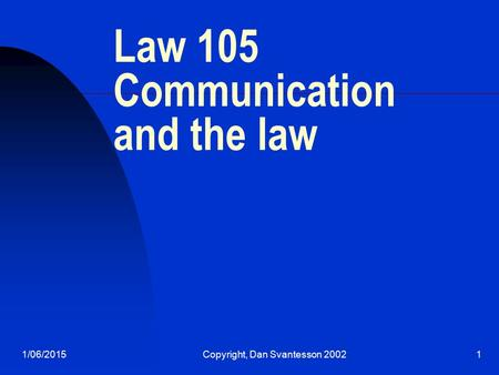 1/06/2015Copyright, Dan Svantesson 20021 Law 105 Communication and the law.