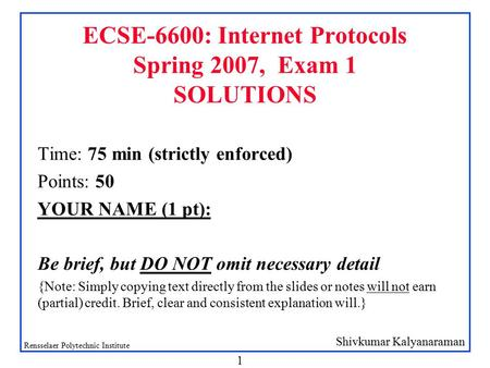 Shivkumar Kalyanaraman Rensselaer Polytechnic Institute 1 ECSE-6600: Internet Protocols Spring 2007, Exam 1 SOLUTIONS Time: 75 min (strictly enforced)