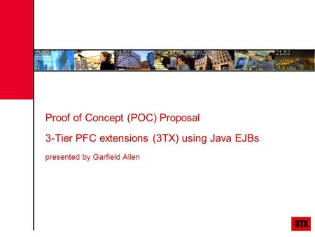 Proof of Concept (POC) Proposal 3-Tier PFC extensions (3TX) using Java EJBs presented by Garfield Allen.