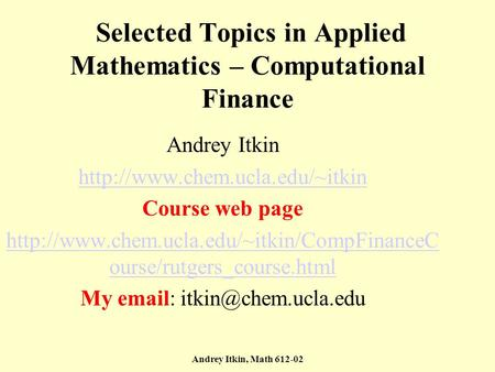 Andrey Itkin, Math 612-02 Selected Topics in Applied Mathematics – Computational Finance Andrey Itkin  Course web page