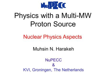 Physics with a Multi-MW Proton Source Muhsin N. Harakeh NuPECC & KVI, Groningen, The Netherlands Nuclear Physics Aspects.