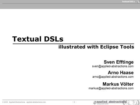 © 2 0 0 6 Applied Abstractions applied-abstractions.com Textual DSLs - 1 - Textual DSLs illustrated with Eclipse Tools Sven Efftinge