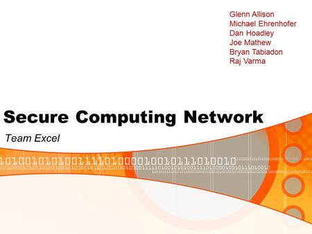 Secure Computing Network Team Excel Glenn Allison Michael Ehrenhofer Dan Hoadley Joe Mathew Bryan Tabiadon Raj Varma.