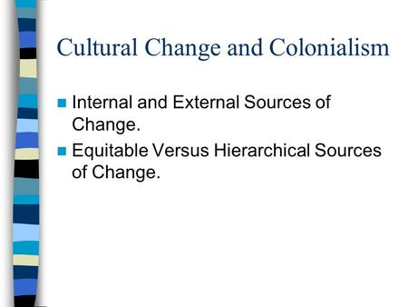 Cultural Change and Colonialism Internal and External Sources of Change. Equitable Versus Hierarchical Sources of Change.