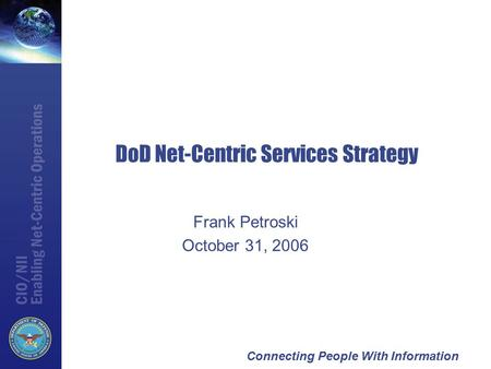 Connecting People With Information DoD Net-Centric Services Strategy Frank Petroski October 31, 2006.