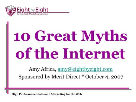 High Performance Sales and Marketing for the Web 10 Great Myths of the Internet Amy Africa, Sponsored by Merit.