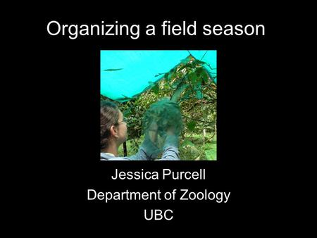 Organizing a field season Jessica Purcell Department of Zoology UBC.