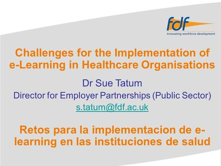 Challenges for the Implementation of e-Learning in Healthcare Organisations Dr Sue Tatum Director for Employer Partnerships (Public Sector)
