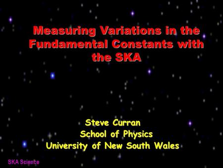 SKA Science Measuring Variations in the Fundamental Constants with the SKA Steve Curran School of Physics School of Physics University of New South Wales.
