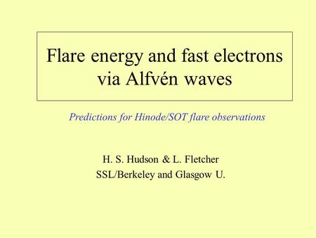 Flare energy and fast electrons via Alfvén waves H. S. Hudson & L. Fletcher SSL/Berkeley and Glasgow U. Predictions for Hinode/SOT flare observations.