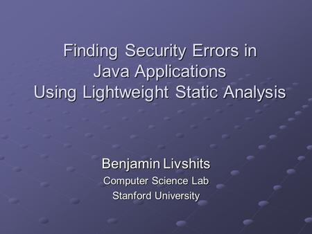 Finding Security Errors in Java Applications Using Lightweight Static Analysis Benjamin Livshits Computer Science Lab Stanford University.