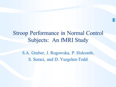 Stroop Performance in Normal Control Subjects: An fMRI Study S.A. Gruber, J. Rogowska, P. Holcomb, S. Soraci, and D. Yurgelun-Todd.