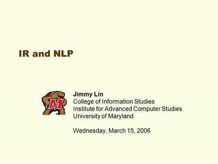 IR <strong>and</strong> NLP Jimmy Lin College of Information Studies Institute for Advanced Computer Studies University of Maryland Wednesday, March 15, 2006.