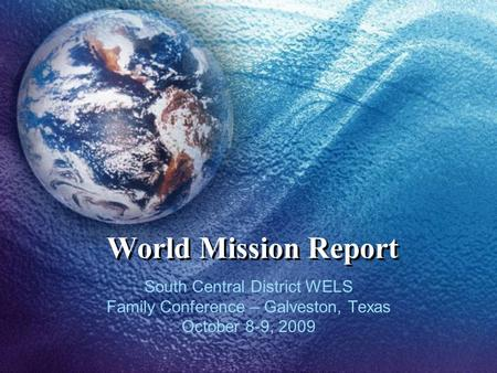 World Mission Report South Central District WELS Family Conference – Galveston, Texas October 8-9, 2009.