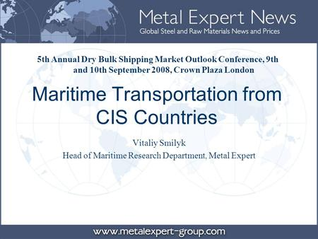 Maritime Transportation from CIS Countries Vitaliy Smilyk Head of Maritime Research Department, Metal Expert 5th Annual Dry Bulk Shipping Market Outlook.