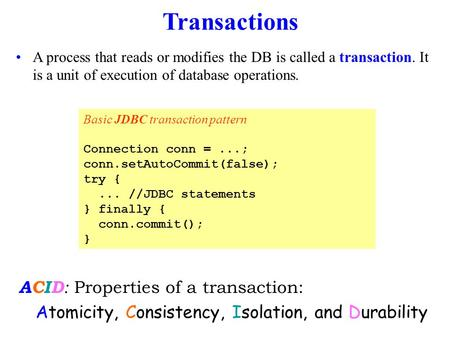 Transactions A process that reads or modifies the DB is called a transaction. It is a unit of execution of database operations. Basic JDBC transaction.