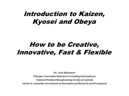 Introduction to Kaizen, Kyosei and Obeya How to be Creative, Innovative, Fast & Flexible Dr. John Blakemore Principal Innovation Blakemore Consulting Intrernational.