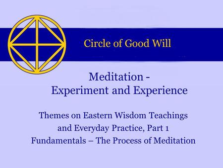 Themes on Eastern Wisdom Teachings and Everyday Practice, Part 1 Fundamentals – The Process of Meditation Meditation - Experiment and Experience.