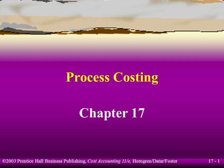17 - 1 ©2003 Prentice Hall Business Publishing, Cost Accounting 11/e, Horngren/Datar/Foster Process Costing Chapter 17.
