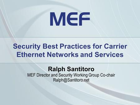 Security Best Practices for Carrier Ethernet Networks and Services Ralph Santitoro MEF Director and Security Working Group Co-chair
