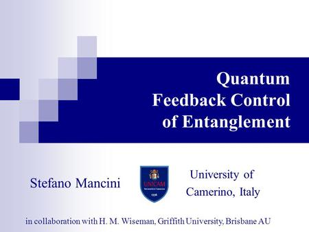 Quantum Feedback Control of Entanglement in collaboration with H. M. Wiseman, Griffith University, Brisbane AU University of Camerino, Italy Stefano Mancini.