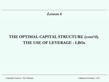 Corporate Finance – Prof. BollazziCattaneo University - LIUC Lesson 6 THE OPTIMAL CAPITAL STRUCTURE (cont'd). THE USE OF LEVERAGE - LBOs.